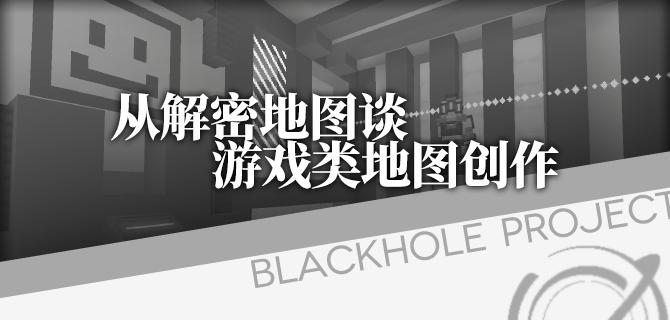 【黑洞计划】《从解密地图谈游戏类地图创作》